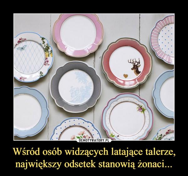 Wśród osób widzących latające talerze,największy odsetek stanowią żonaci... –