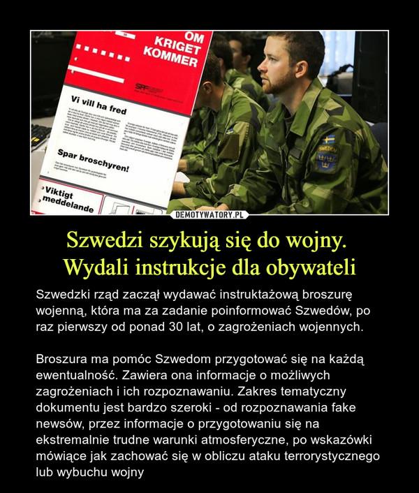 Szwedzi szykują się do wojny. Wydali instrukcje dla obywateli – Szwedzki rząd zaczął wydawać instruktażową broszurę wojenną, która ma za zadanie poinformować Szwedów, po raz pierwszy od ponad 30 lat, o zagrożeniach wojennych.Broszura ma pomóc Szwedom przygotować się na każdą ewentualność. Zawiera ona informacje o możliwych zagrożeniach i ich rozpoznawaniu. Zakres tematyczny dokumentu jest bardzo szeroki - od rozpoznawania fake newsów, przez informacje o przygotowaniu się na ekstremalnie trudne warunki atmosferyczne, po wskazówki mówiące jak zachować się w obliczu ataku terrorystycznego lub wybuchu wojny
