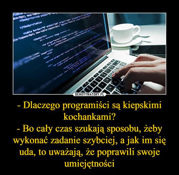 - Dlaczego programiści są kiepskimi kochankami?- Bo cały czas szukają sposobu, żeby wykonać zadanie szybciej, a jak im się uda, to uważają, że poprawili swoje umiejętności –