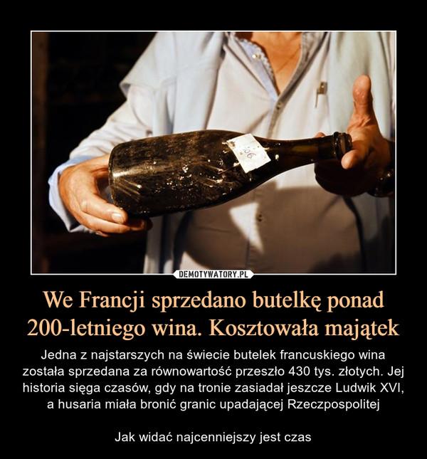 We Francji sprzedano butelkę ponad 200-letniego wina. Kosztowała majątek – Jedna z najstarszych na świecie butelek francuskiego wina została sprzedana za równowartość przeszło 430 tys. złotych. Jej historia sięga czasów, gdy na tronie zasiadał jeszcze Ludwik XVI, a husaria miała bronić granic upadającej RzeczpospolitejJak widać najcenniejszy jest czas