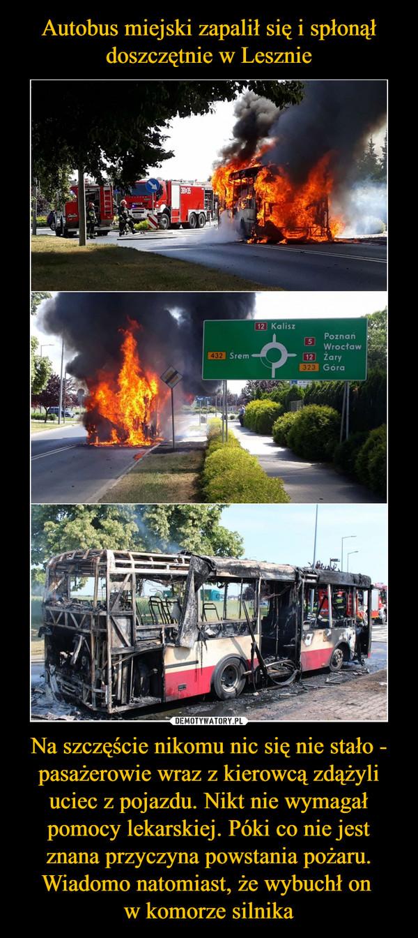 Na szczęście nikomu nic się nie stało - pasażerowie wraz z kierowcą zdążyli uciec z pojazdu. Nikt nie wymagał pomocy lekarskiej. Póki co nie jest znana przyczyna powstania pożaru. Wiadomo natomiast, że wybuchł on w komorze silnika –