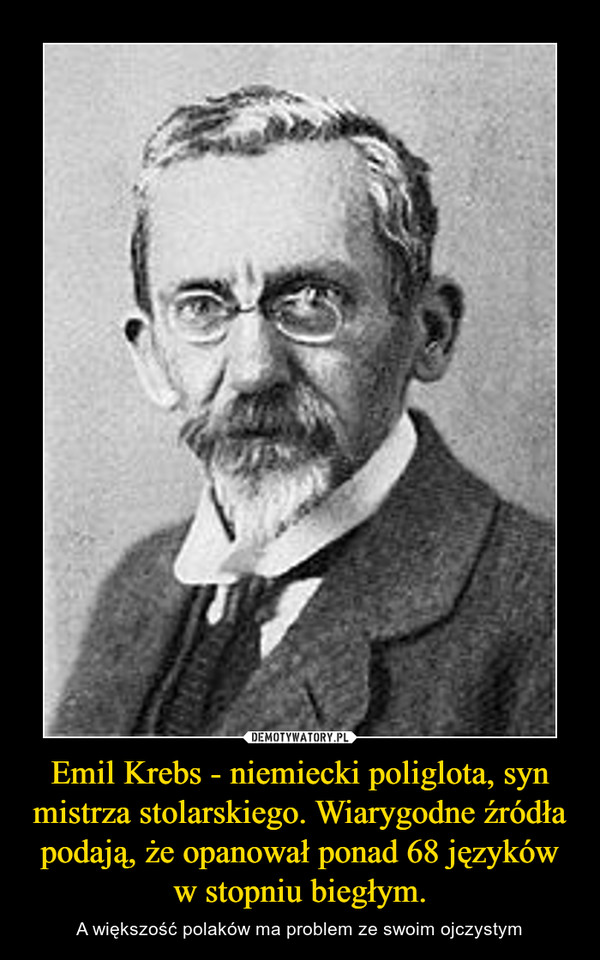 Emil Krebs - niemiecki poliglota, syn mistrza stolarskiego. Wiarygodne źródła podają, że opanował ponad 68 języków w stopniu biegłym. – A większość polaków ma problem ze swoim ojczystym