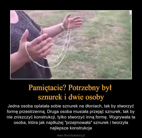 """Pamiętacie? Potrzebny był sznurek i dwie osoby – Jedna osoba oplatała sobie sznurek na dłoniach, tak by stworzyć formę przestrzenną. Druga osoba musiała przejąć sznurek, tak by nie zniszczyć konstrukcji, tylko stworzyć inną formę. Wygrywała ta osoba, która jak najdłużej """"przejmowała"""" sznurek i tworzyła najlepsze konstrukcje"""