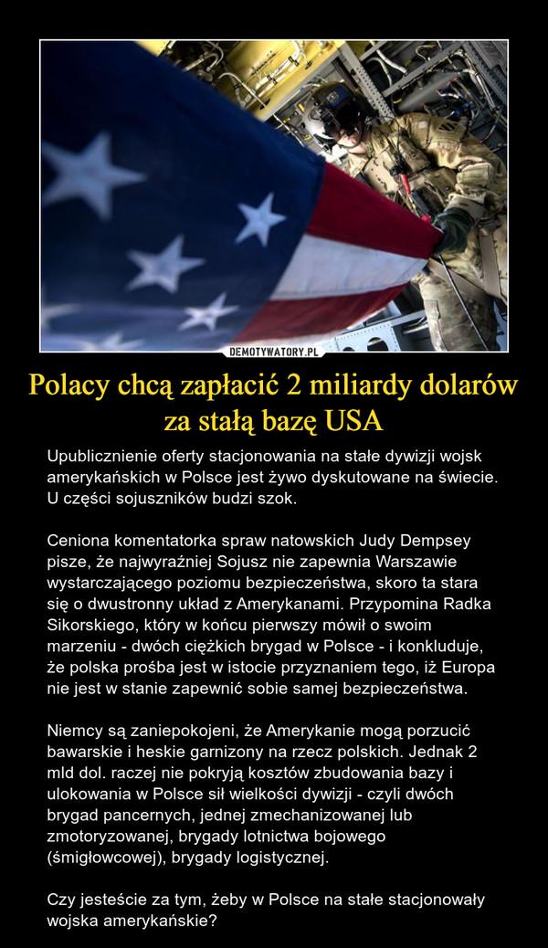 Polacy chcą zapłacić 2 miliardy dolarów za stałą bazę USA – Upublicznienie oferty stacjonowania na stałe dywizji wojsk amerykańskich w Polsce jest żywo dyskutowane na świecie. U części sojuszników budzi szok.Ceniona komentatorka spraw natowskich Judy Dempsey pisze, że najwyraźniej Sojusz nie zapewnia Warszawie wystarczającego poziomu bezpieczeństwa, skoro ta stara się o dwustronny układ z Amerykanami. Przypomina Radka Sikorskiego, który w końcu pierwszy mówił o swoim marzeniu - dwóch ciężkich brygad w Polsce - i konkluduje, że polska prośba jest w istocie przyznaniem tego, iż Europa nie jest w stanie zapewnić sobie samej bezpieczeństwa.Niemcy są zaniepokojeni, że Amerykanie mogą porzucić bawarskie i heskie garnizony na rzecz polskich. Jednak 2 mld dol. raczej nie pokryją kosztów zbudowania bazy i ulokowania w Polsce sił wielkości dywizji - czyli dwóch brygad pancernych, jednej zmechanizowanej lub zmotoryzowanej, brygady lotnictwa bojowego (śmigłowcowej), brygady logistycznej.Czy jesteście za tym, żeby w Polsce na stałe stacjonowały wojska amerykańskie?