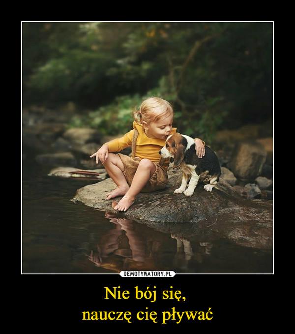 Nie bój się, nauczę cię pływać –