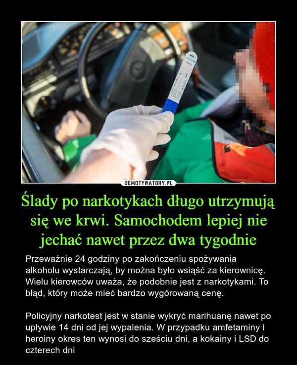 Ślady po narkotykach długo utrzymują się we krwi. Samochodem lepiej nie jechać nawet przez dwa tygodnie – Przeważnie 24 godziny po zakończeniu spożywania alkoholu wystarczają, by można było wsiąść za kierownicę. Wielu kierowców uważa, że podobnie jest z narkotykami. To błąd, który może mieć bardzo wygórowaną cenę.Policyjny narkotest jest w stanie wykryć marihuanę nawet po upływie 14 dni od jej wypalenia. W przypadku amfetaminy i heroiny okres ten wynosi do sześciu dni, a kokainy i LSD do czterech dni