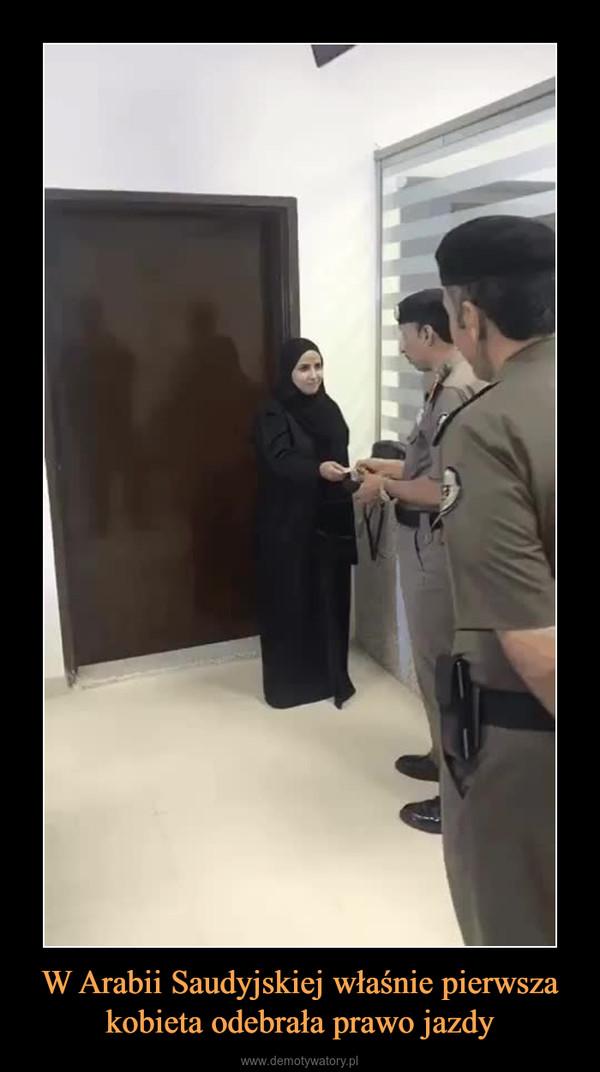W Arabii Saudyjskiej właśnie pierwsza kobieta odebrała prawo jazdy –