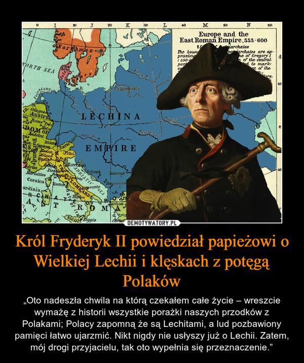 """Król Fryderyk II powiedział papieżowi o Wielkiej Lechii i klęskach z potęgą Polaków – """"Oto nadeszła chwila na którą czekałem całe życie – wreszcie wymażę z historii wszystkie porażki naszych przodków z Polakami; Polacy zapomną że są Lechitami, a lud pozbawiony pamięci łatwo ujarzmić. Nikt nigdy nie usłyszy już o Lechii. Zatem, mój drogi przyjacielu, tak oto wypełnia się przeznaczenie."""""""