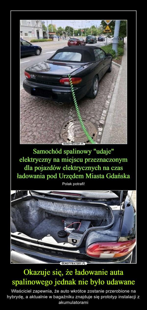 Okazuje się, że ładowanie auta spalinowego jednak nie było udawane – Właściciel zapewnia, że auto wkrótce zostanie przerobione na hybrydę, a aktualnie w bagażniku znajduje się prototyp instalacji z akumulatorami Samochód spalinowy udaje elektryczny na miejscu przeznaczonym dla pojazdów elektrycznych na czas ładowania pod Urzędem miasta Gdańska Polak potrafi