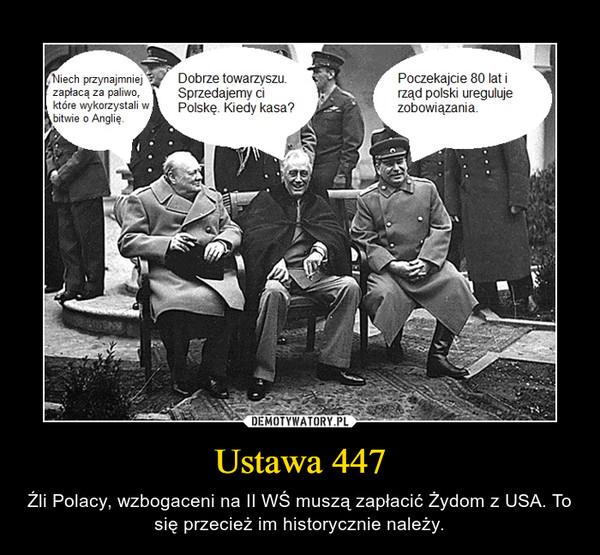 Ustawa 447 – Źli Polacy, wzbogaceni na II WŚ muszą zapłacić Żydom z USA. To się przecież im historycznie należy.