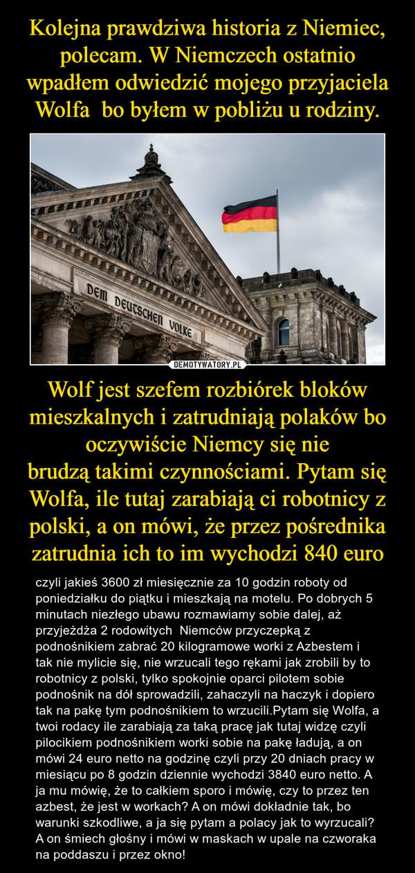 Wolf jest szefem rozbiórek bloków mieszkalnych i zatrudniają polaków bo oczywiście Niemcy się niebrudzą takimi czynnościami. Pytam się Wolfa, ile tutaj zarabiają ci robotnicy z polski, a on mówi, że przez pośrednika zatrudnia ich to im wychodzi 840 euro – czyli jakieś 3600 zł miesięcznie za 10 godzin roboty od poniedziałku do piątku i mieszkają na motelu. Po dobrych 5 minutach niezłego ubawu rozmawiamy sobie dalej, aż przyjeżdża 2 rodowitych  Niemców przyczepką z podnośnikiem zabrać 20 kilogramowe worki z Azbestem i tak nie mylicie się, nie wrzucali tego rękami jak zrobili by to robotnicy z polski, tylko spokojnie oparci pilotem sobie podnośnik na dół sprowadzili, zahaczyli na haczyk i dopiero tak na pakę tym podnośnikiem to wrzucili.Pytam się Wolfa, a twoi rodacy ile zarabiają za taką pracę jak tutaj widzę czyli pilocikiem podnośnikiem worki sobie na pakę ładują, a on mówi 24 euro netto na godzinę czyli przy 20 dniach pracy w miesiącu po 8 godzin dziennie wychodzi 3840 euro netto. A ja mu mówię, że to całkiem sporo i mówię, czy to przez ten azbest, że jest w workach? A on mówi dokładnie tak, bo warunki szkodliwe, a ja się pytam a polacy jak to wyrzucali? A on śmiech głośny i mówi w maskach w upale na czworaka na poddaszu i przez okno!