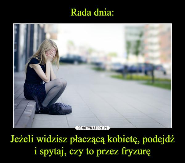 Jeżeli widzisz płaczącą kobietę, podejdź i spytaj, czy to przez fryzurę –
