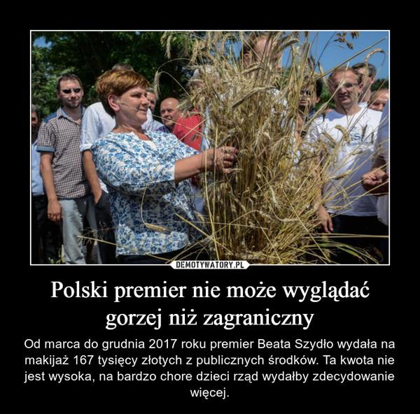 Polski premier nie może wyglądać gorzej niż zagraniczny – Od marca do grudnia 2017 roku premier Beata Szydło wydała na makijaż 167 tysięcy złotych z publicznych środków. Ta kwota nie jest wysoka, na bardzo chore dzieci rząd wydałby zdecydowanie więcej.