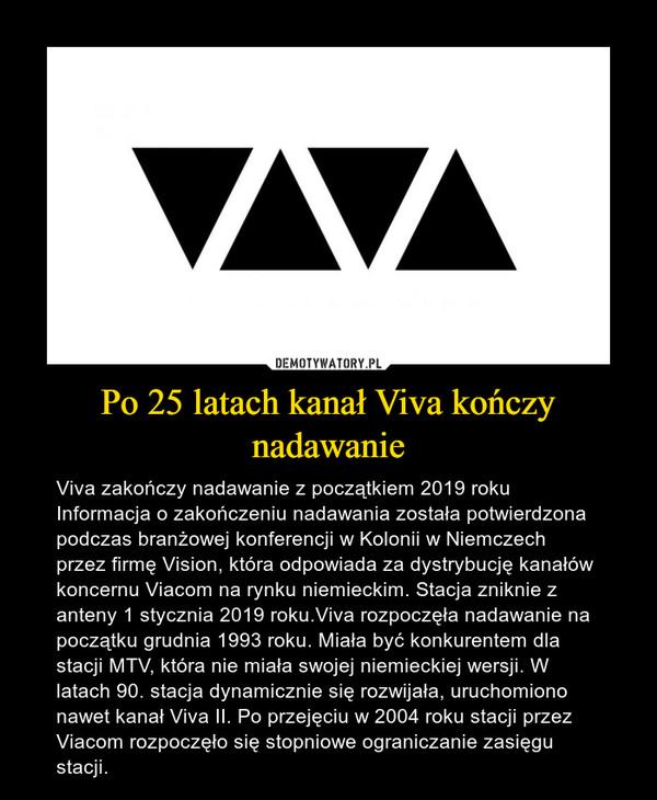 Po 25 latach kanał Viva kończy nadawanie – Viva zakończy nadawanie z początkiem 2019 roku Informacja o zakończeniu nadawania została potwierdzona podczas branżowej konferencji w Kolonii w Niemczech przez firmę Vision, która odpowiada za dystrybucję kanałów koncernu Viacom na rynku niemieckim. Stacja zniknie z anteny 1 stycznia 2019 roku.Viva rozpoczęła nadawanie na początku grudnia 1993 roku. Miała być konkurentem dla stacji MTV, która nie miała swojej niemieckiej wersji. W latach 90. stacja dynamicznie się rozwijała, uruchomiono nawet kanał Viva II. Po przejęciu w 2004 roku stacji przez Viacom rozpoczęło się stopniowe ograniczanie zasięgu stacji.