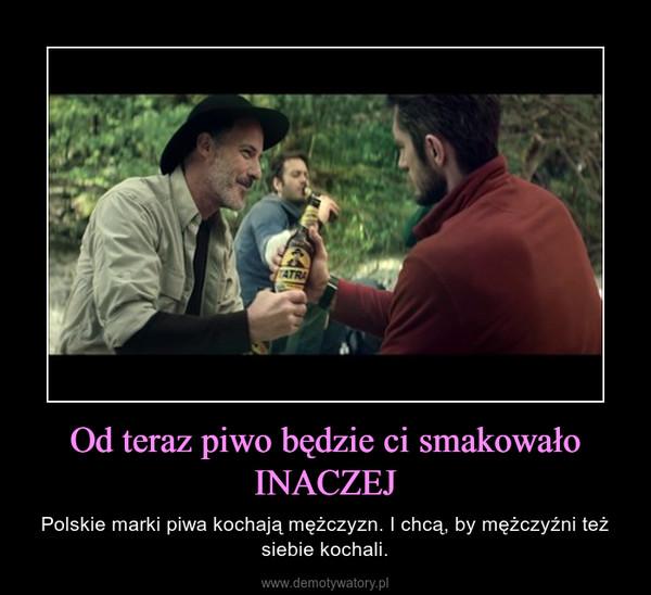 Od teraz piwo będzie ci smakowało INACZEJ – Polskie marki piwa kochają mężczyzn. I chcą, by mężczyźni też siebie kochali.