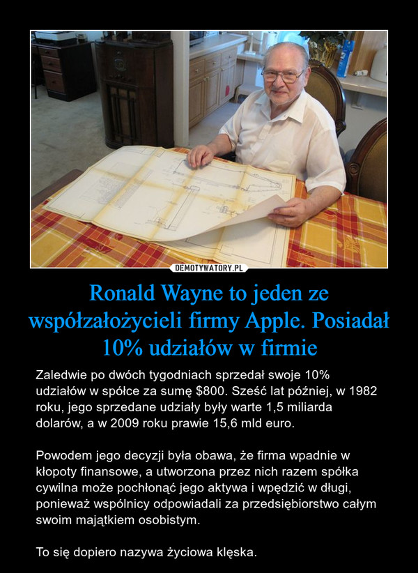 Ronald Wayne to jeden ze współzałożycieli firmy Apple. Posiadał 10% udziałów w firmie – Zaledwie po dwóch tygodniach sprzedał swoje 10% udziałów w spółce za sumę $800. Sześć lat później, w 1982 roku, jego sprzedane udziały były warte 1,5 miliarda dolarów, a w 2009 roku prawie 15,6 mld euro.Powodem jego decyzji była obawa, że firma wpadnie w kłopoty finansowe, a utworzona przez nich razem spółka cywilna może pochłonąć jego aktywa i wpędzić w długi, ponieważ wspólnicy odpowiadali za przedsiębiorstwo całym swoim majątkiem osobistym.To się dopiero nazywa życiowa klęska.