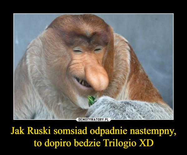 Jak Ruski somsiad odpadnie nastempny, to dopiro bedzie Trilogio XD –