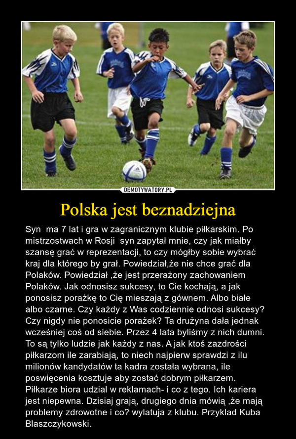 Polska jest beznadziejna – Syn  ma 7 lat i gra w zagranicznym klubie piłkarskim. Po mistrzostwach w Rosji  syn zapytał mnie, czy jak miałby szansę grać w reprezentacji, to czy mógłby sobie wybrać kraj dla którego by grał. Powiedział,że nie chce grać dla Polaków. Powiedział ,że jest przerażony zachowaniem Polaków. Jak odnosisz sukcesy, to Cie kochają, a jak ponosisz porażkę to Cię mieszają z gównem. Albo białe albo czarne. Czy każdy z Was codziennie odnosi sukcesy? Czy nigdy nie ponosicie porażek? Ta drużyna dała jednak wcześniej coś od siebie. Przez 4 lata byliśmy z nich dumni. To są tylko ludzie jak każdy z nas. A jak ktoś zazdrości piłkarzom ile zarabiają, to niech najpierw sprawdzi z ilu milionów kandydatów ta kadra została wybrana, ile poswięcenia kosztuje aby zostać dobrym piłkarzem. Piłkarze biora udzial w reklamach- i co z tego. Ich kariera jest niepewna. Dzisiaj grają, drugiego dnia mówią ,że mają problemy zdrowotne i co? wylatuja z klubu. Przyklad Kuba Blaszczykowski.