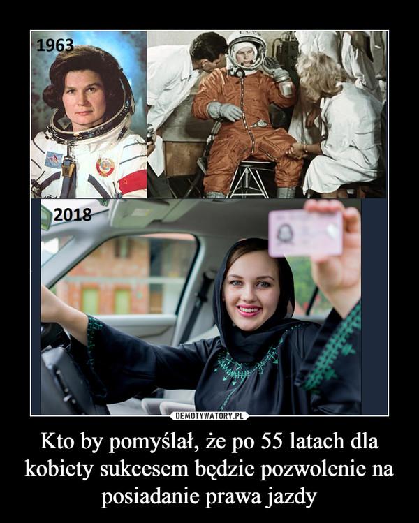 Kto by pomyślał, że po 55 latach dla kobiety sukcesem będzie pozwolenie na posiadanie prawa jazdy –