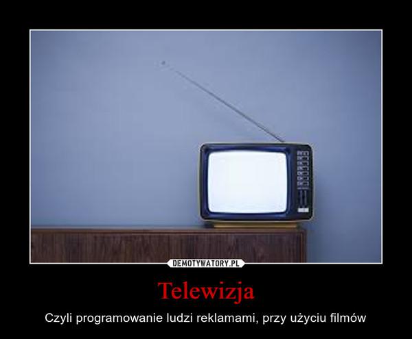 Telewizja – Czyli programowanie ludzi reklamami, przy użyciu filmów
