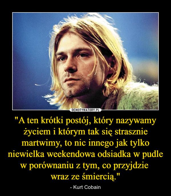 """""""A ten krótki postój, który nazywamy życiem i którym tak się strasznie martwimy, to nic innego jak tylko niewielka weekendowa odsiadka w pudle w porównaniu z tym, co przyjdzie wraz ze śmiercią."""" – - Kurt Cobain"""