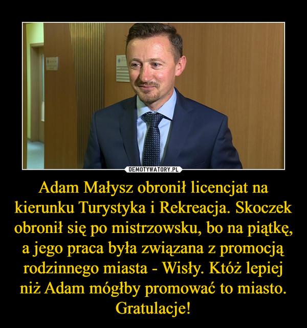 Adam Małysz obronił licencjat na kierunku Turystyka i Rekreacja. Skoczek obronił się po mistrzowsku, bo na piątkę, a jego praca była związana z promocją rodzinnego miasta - Wisły. Któż lepiej niż Adam mógłby promować to miasto. Gratulacje! –