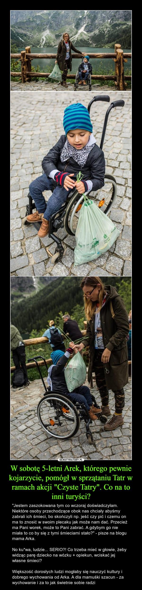 """W sobotę 5-letni Arek, którego pewnie kojarzycie, pomógł w sprzątaniu Tatr w ramach akcji """"Czyste Tatry"""". Co na to inni turyści? – """"Jestem zaszokowana tym co wczoraj doświadczyłam. Niektóre osoby przechodzące obok nas chciały abyśmy zabrali ich śmieci, bo skończyli np. jeść czy pić i czemu on ma to znosić w swoim plecaku jak może nam dać. Przecież ma Pani worek, może to Pani zabrać. A gdybym go nie miała to co by się z tymi śmieciami stało?"""" - pisze na blogu mama Arka.No ku*wa, ludzie... SERIO?! Co trzeba mieć w głowie, żeby widząc parę dziecko na wózku + opiekun, wciskać jej własne śmieci?Większość dorosłych ludzi mogłaby się nauczyć kultury i dobrego wychowania od Arka. A dla mamuśki szacun - za wychowanie i za to jak świetnie sobie radzi"""