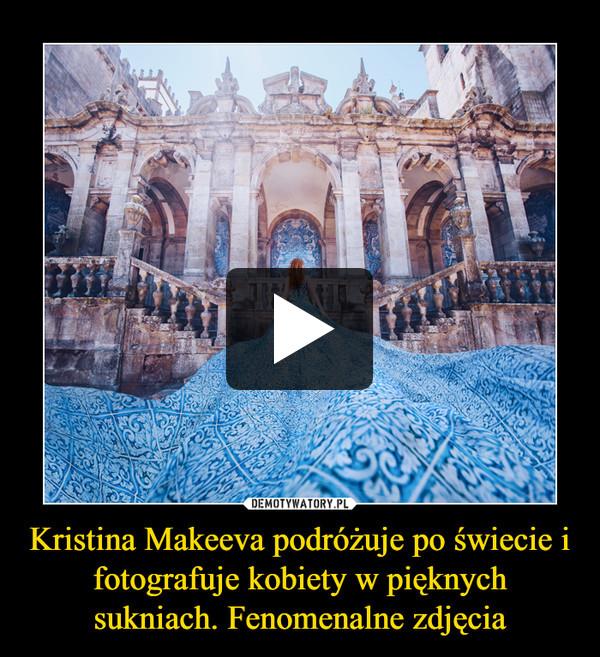 Kristina Makeeva podróżuje po świecie i fotografuje kobiety w pięknych sukniach. Fenomenalne zdjęcia –
