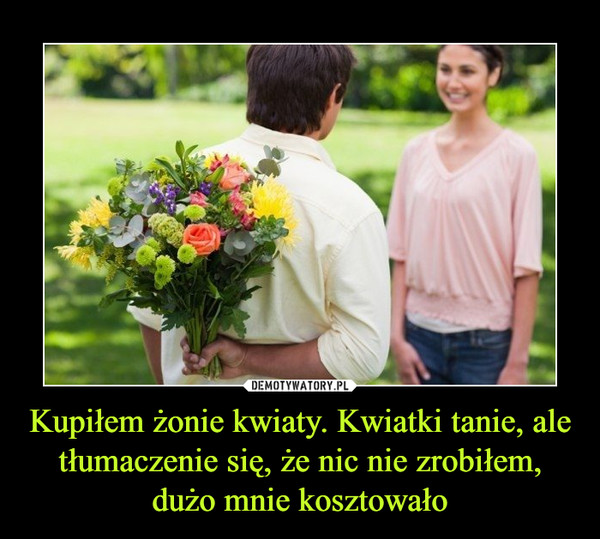 Kupiłem żonie kwiaty. Kwiatki tanie, ale tłumaczenie się, że nic nie zrobiłem, dużo mnie kosztowało –