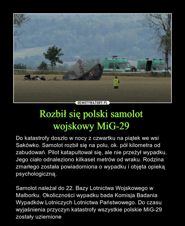 Rozbił się polski samolot wojskowy MiG-29  – Do katastrofy doszło w nocy z czwartku na piątek we wsi Sakówko. Samolot rozbił się na polu, ok. pół kilometra od zabudowań. Pilot katapultował się, ale nie przeżył wypadku. Jego ciało odnaleziono kilkaset metrów od wraku. Rodzina zmarłego została powiadomiona o wypadku i objęta opieką psychologiczną. Samolot należał do 22. Bazy Lotnictwa Wojskowego w Malborku. Okoliczności wypadku bada Komisja Badania Wypadków Lotniczych Lotnictwa Państwowego. Do czasu wyjaśnienia przyczyn katastrofy wszystkie polskie MiG-29 zostały uziemione