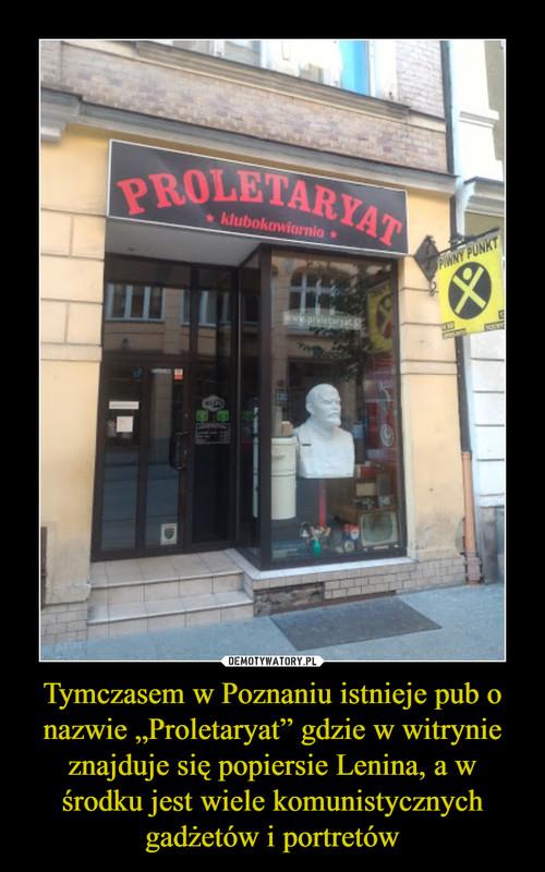 """Tymczasem w Poznaniu istnieje pub o nazwie """"Proletaryat"""" gdzie w witrynie znajduje się popiersie Lenina, a w środku jest wiele komunistycznych gadżetów i portretów"""