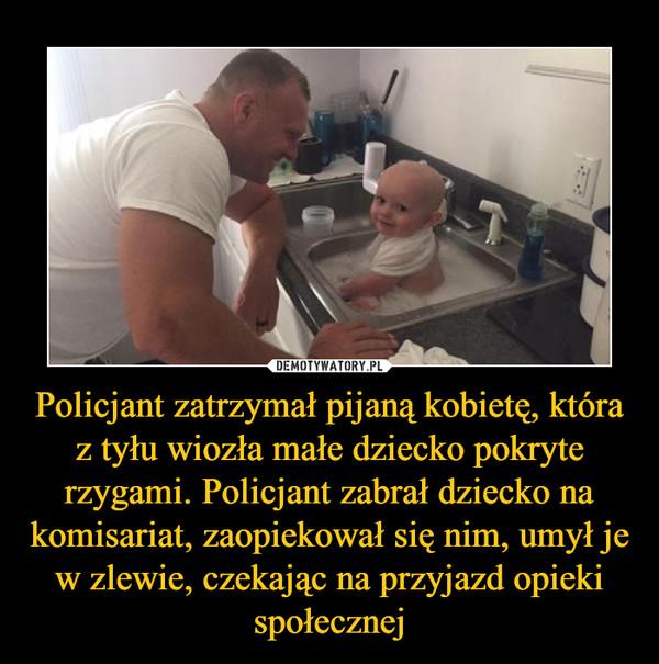 Policjant zatrzymał pijaną kobietę, która z tyłu wiozła małe dziecko pokryte rzygami. Policjant zabrał dziecko na komisariat, zaopiekował się nim, umył je w zlewie, czekając na przyjazd opieki społecznej –