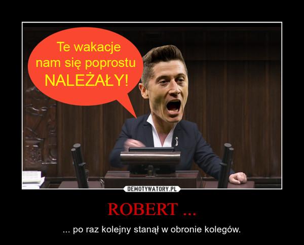 ROBERT ... – ... po raz kolejny stanął w obronie kolegów.
