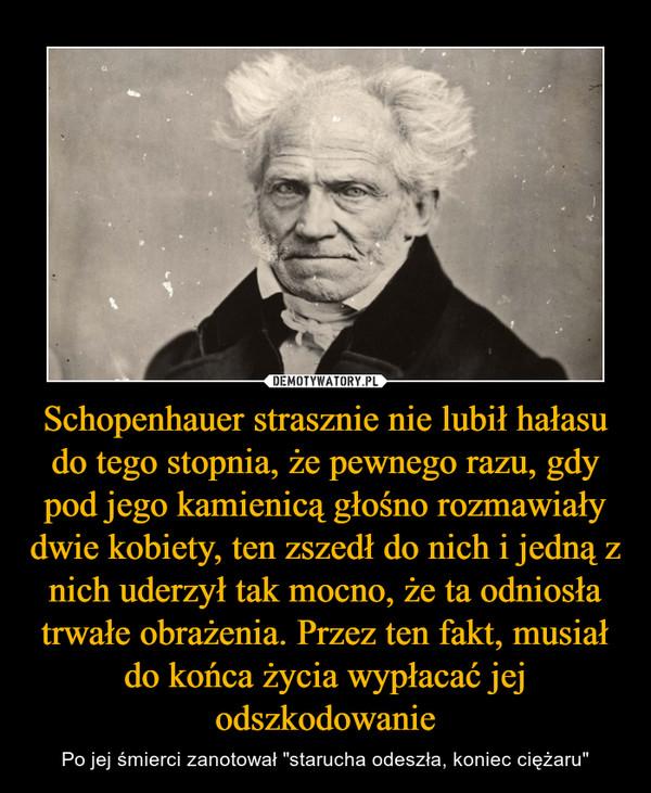"""Schopenhauer strasznie nie lubił hałasu do tego stopnia, że pewnego razu, gdy pod jego kamienicą głośno rozmawiały dwie kobiety, ten zszedł do nich i jedną z nich uderzył tak mocno, że ta odniosła trwałe obrażenia. Przez ten fakt, musiał do końca życia wypłacać jej odszkodowanie – Po jej śmierci zanotował """"starucha odeszła, koniec ciężaru"""""""