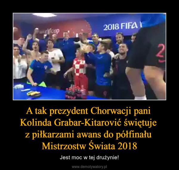 A tak prezydent Chorwacji pani Kolinda Grabar-Kitarović świętuje z piłkarzami awans do półfinału Mistrzostw Świata 2018 – Jest moc w tej drużynie!
