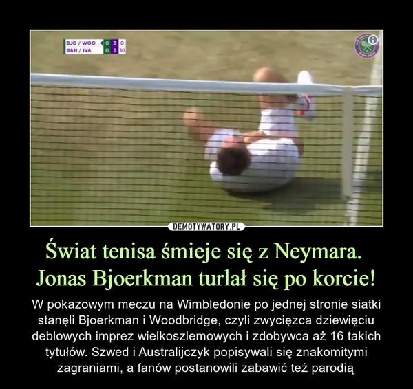 Świat tenisa śmieje się z Neymara. Jonas Bjoerkman turlał się po korcie! – W pokazowym meczu na Wimbledonie po jednej stronie siatki stanęli Bjoerkman i Woodbridge, czyli zwycięzca dziewięciu deblowych imprez wielkoszlemowych i zdobywca aż 16 takich tytułów. Szwed i Australijczyk popisywali się znakomitymi zagraniami, a fanów postanowili zabawić też parodią