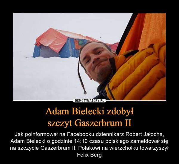 Adam Bielecki zdobyłszczyt Gaszerbrum II – Jak poinformował na Facebooku dziennikarz Robert Jałocha, Adam Bielecki o godzinie 14:10 czasu polskiego zameldował się na szczycie Gaszerbrum II. Polakowi na wierzchołku towarzyszył Felix Berg