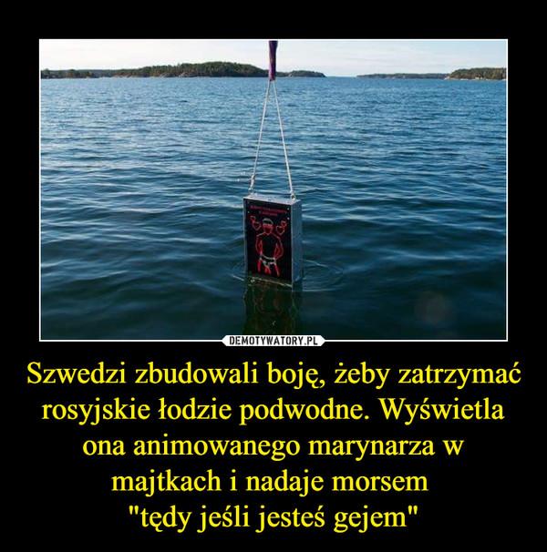 """Szwedzi zbudowali boję, żeby zatrzymać rosyjskie łodzie podwodne. Wyświetla ona animowanego marynarza w majtkach i nadaje morsem """"tędy jeśli jesteś gejem"""" –"""