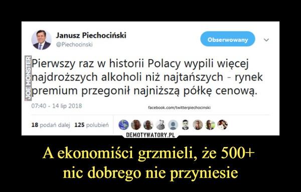 A ekonomiści grzmieli, że 500+ nic dobrego nie przyniesie –  jit@Piechocinski Janusz Piechociński Pierwszy raz w historii Polacy wypili więcej najdroższych alkoholi niż najtańszych - rynek premium przegonił najniższą półkę cenową.