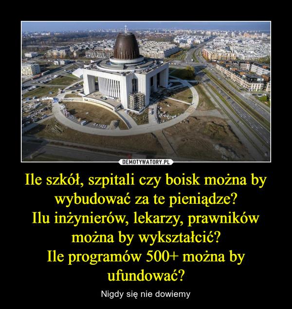 Ile szkół, szpitali czy boisk można by wybudować za te pieniądze?Ilu inżynierów, lekarzy, prawników można by wykształcić?Ile programów 500+ można by ufundować? – Nigdy się nie dowiemy