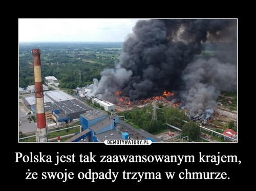 Polska jest tak zaawansowanym krajem, że swoje odpady trzyma w chmurze.