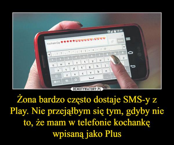 Żona bardzo często dostaje SMS-y z Play. Nie przejąłbym się tym, gdyby nie to, że mam w telefonie kochankę wpisaną jako Plus –