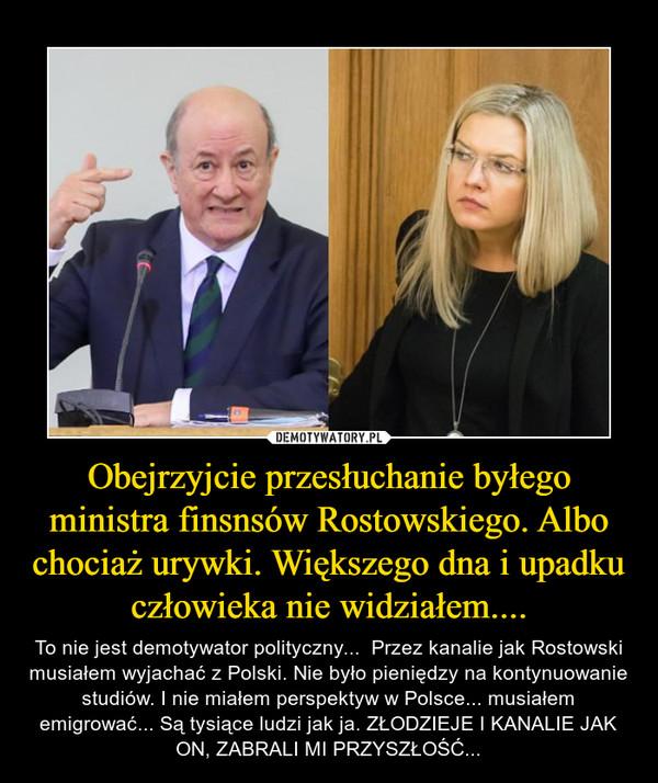 Obejrzyjcie przesłuchanie byłego ministra finsnsów Rostowskiego. Albo chociaż urywki. Większego dna i upadku człowieka nie widziałem.... – To nie jest demotywator polityczny...  Przez kanalie jak Rostowski musiałem wyjachać z Polski. Nie było pieniędzy na kontynuowanie studiów. I nie miałem perspektyw w Polsce... musiałem emigrować... Są tysiące ludzi jak ja. ZŁODZIEJE I KANALIE JAK ON, ZABRALI MI PRZYSZŁOŚĆ...