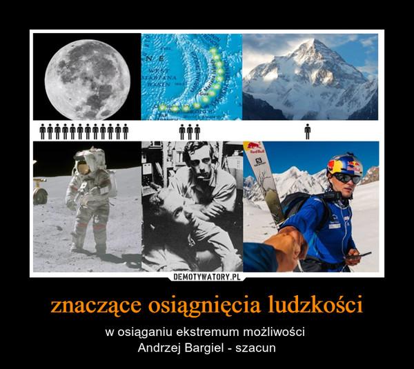 znaczące osiągnięcia ludzkości – w osiąganiu ekstremum możliwości Andrzej Bargiel - szacun