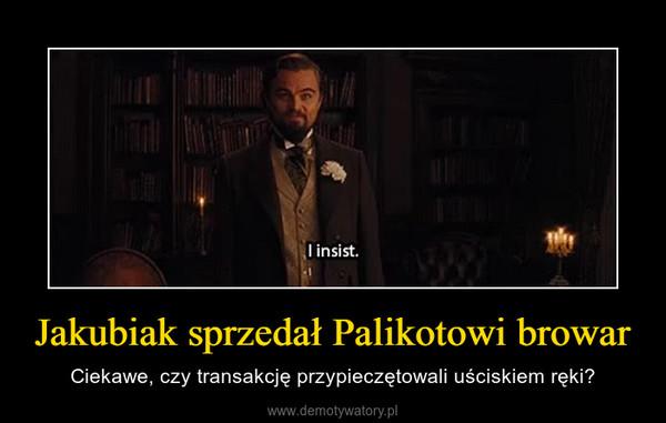 Jakubiak sprzedał Palikotowi browar – Ciekawe, czy transakcję przypieczętowali uściskiem ręki?