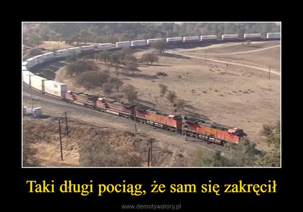 Taki długi pociąg, że sam się zakręcił –