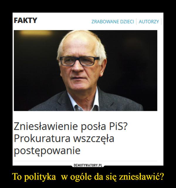 To polityka  w ogóle da się zniesławić? –