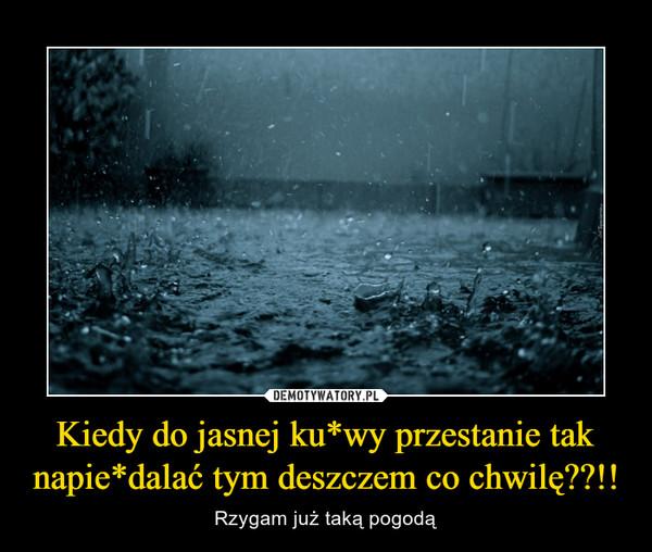 Kiedy do jasnej ku*wy przestanie tak napie*dalać tym deszczem co chwilę??!! – Rzygam już taką pogodą
