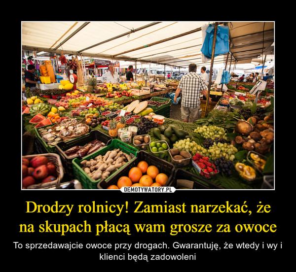 Drodzy rolnicy! Zamiast narzekać, żena skupach płacą wam grosze za owoce – To sprzedawajcie owoce przy drogach. Gwarantuję, że wtedy i wy i klienci będą zadowoleni