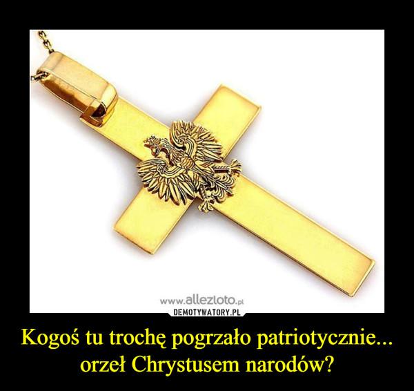 Kogoś tu trochę pogrzało patriotycznie... orzeł Chrystusem narodów? –
